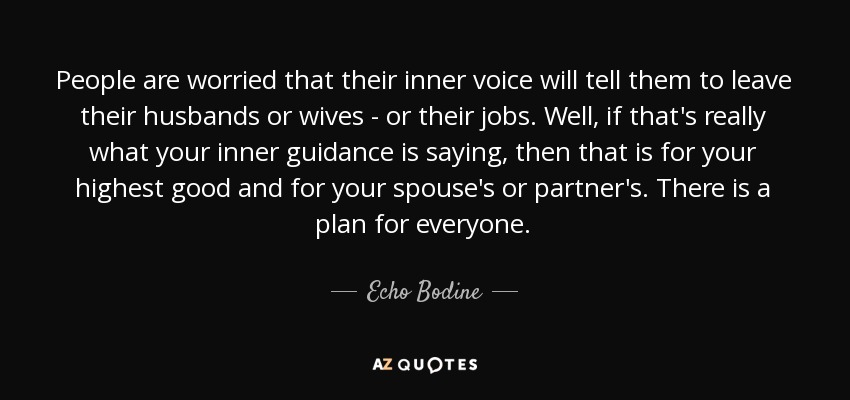 People are worried that their inner voice will tell them to leave their husbands or wives - or their jobs. Well, if that's really what your inner guidance is saying, then that is for your highest good and for your spouse's or partner's. There is a plan for everyone. - Echo Bodine