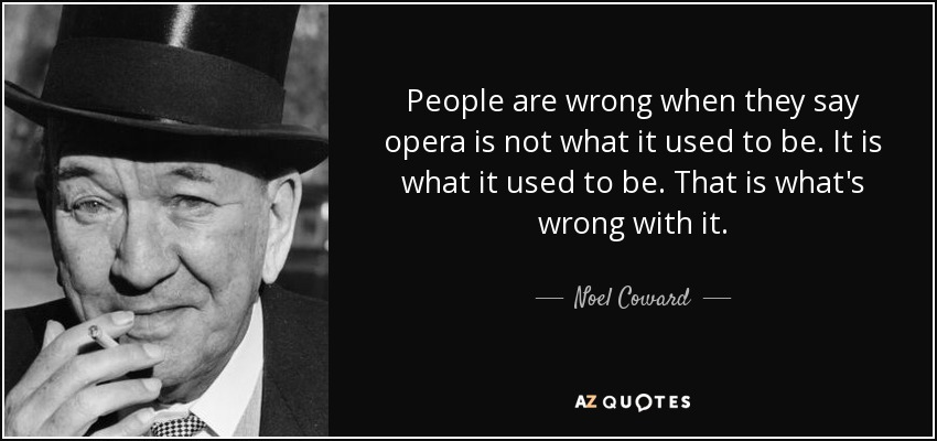 People are wrong when they say opera is not what it used to be. It is what it used to be. That is what's wrong with it. - Noel Coward