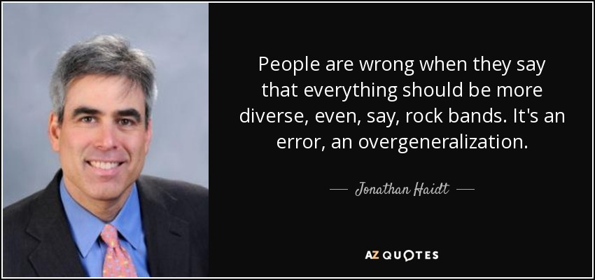 People are wrong when they say that everything should be more diverse, even, say, rock bands. It's an error, an overgeneralization. - Jonathan Haidt