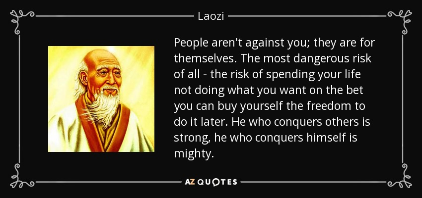 People aren't against you; they are for themselves. The most dangerous risk of all - the risk of spending your life not doing what you want on the bet you can buy yourself the freedom to do it later. He who conquers others is strong, he who conquers himself is mighty. - Laozi
