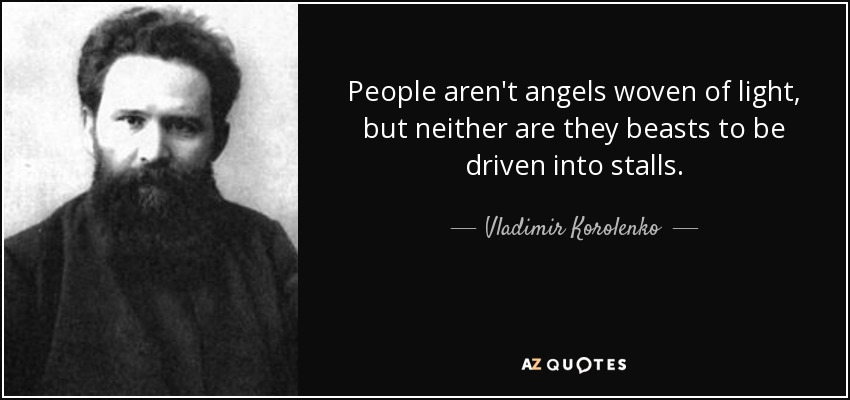 People aren't angels woven of light, but neither are they beasts to be driven into stalls. - Vladimir Korolenko