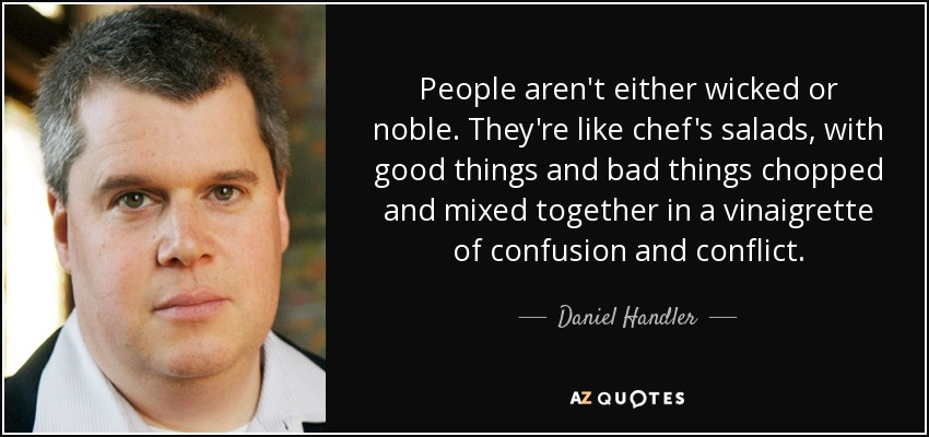 People aren't either wicked or noble. They're like chef's salads, with good things and bad things chopped and mixed together in a vinaigrette of confusion and conflict. - Daniel Handler