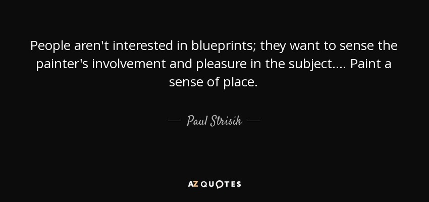 People aren't interested in blueprints; they want to sense the painter's involvement and pleasure in the subject. . . . Paint a sense of place. - Paul Strisik