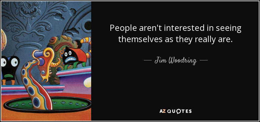 People aren't interested in seeing themselves as they really are. - Jim Woodring