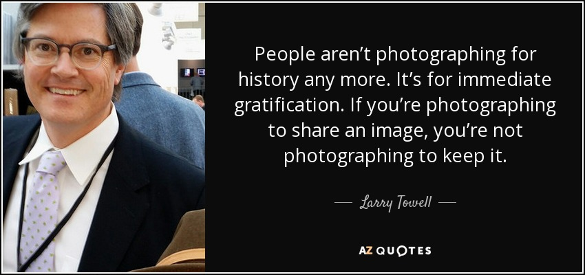 People aren't photographing for history any more. It's for immediate gratification. If you're photographing to share an image, you're not photographing to keep it. - Larry Towell