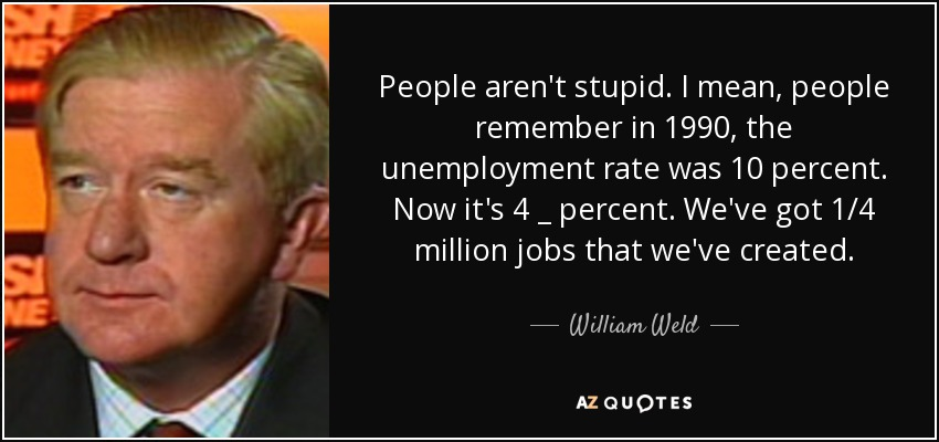 People aren't stupid. I mean, people remember in 1990, the unemployment rate was 10 percent. Now it's 4 _ percent. We've got 1/4 million jobs that we've created. - William Weld