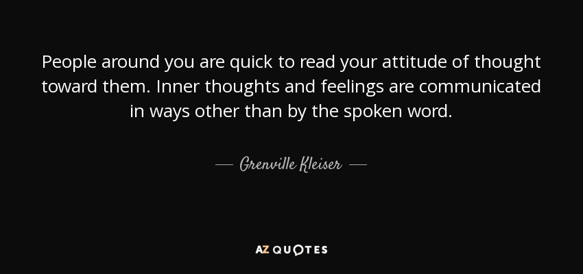 People around you are quick to read your attitude of thought toward them. Inner thoughts and feelings are communicated in ways other than by the spoken word. - Grenville Kleiser