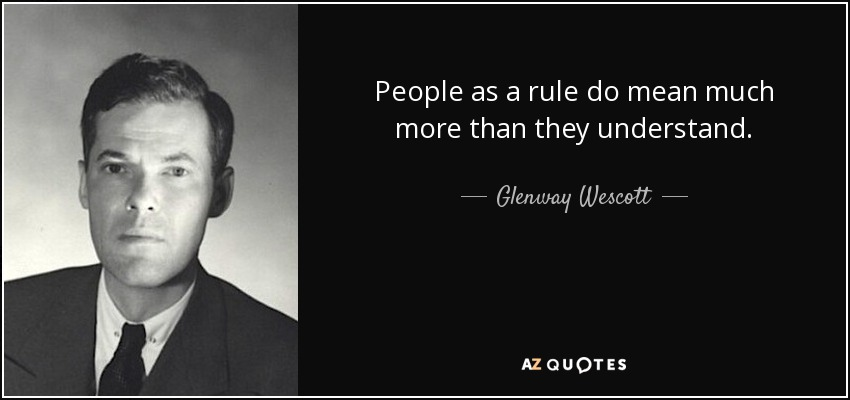 People as a rule do mean much more than they understand. - Glenway Wescott
