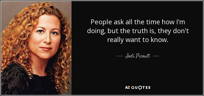 People ask all the time how I'm doing, but the truth is, they don't really want to know. - Jodi Picoult