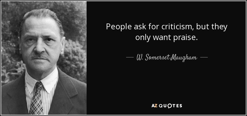 People ask for criticism, but they only want praise. - W. Somerset Maugham