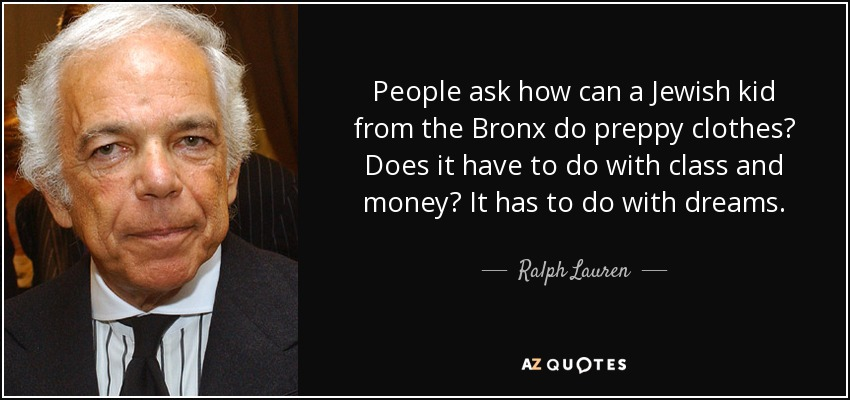 People ask how can a Jewish kid from the Bronx do preppy clothes? Does it have to do with class and money? It has to do with dreams. - Ralph Lauren