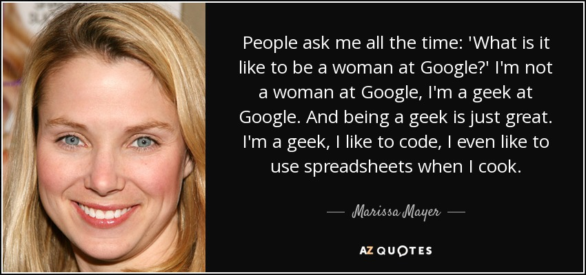 People ask me all the time: 'What is it like to be a woman at Google?' I'm not a woman at Google, I'm a geek at Google. And being a geek is just great. I'm a geek, I like to code, I even like to use spreadsheets when I cook. - Marissa Mayer