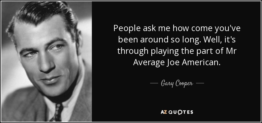 People ask me how come you've been around so long. Well, it's through playing the part of Mr Average Joe American. - Gary Cooper
