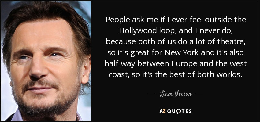 People ask me if I ever feel outside the Hollywood loop, and I never do, because both of us do a lot of theatre, so it's great for New York and it's also half-way between Europe and the west coast, so it's the best of both worlds. - Liam Neeson