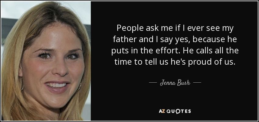 People ask me if I ever see my father and I say yes, because he puts in the effort. He calls all the time to tell us he's proud of us. - Jenna Bush