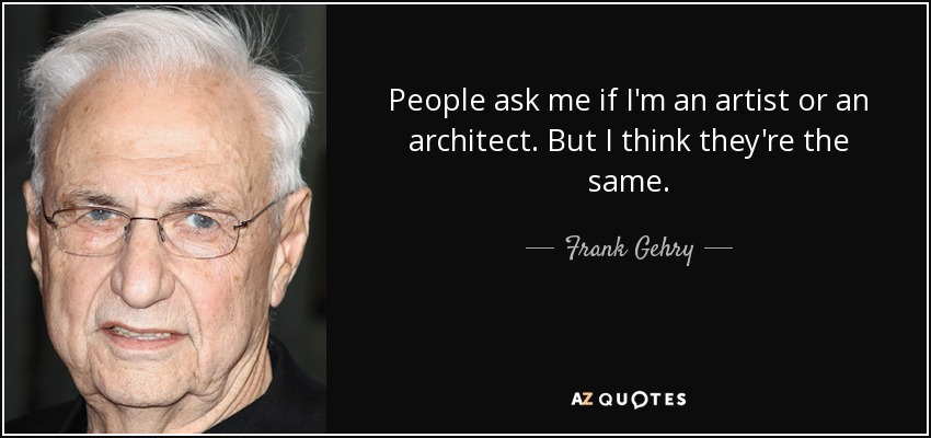 People ask me if I'm an artist or an architect. But I think they're the same. - Frank Gehry