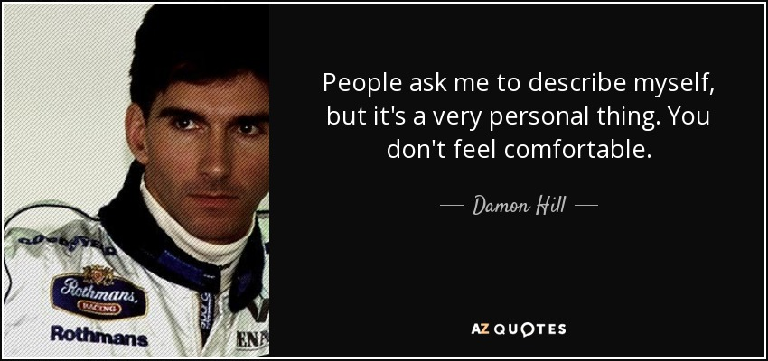 People ask me to describe myself, but it's a very personal thing. You don't feel comfortable. - Damon Hill