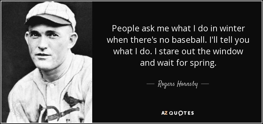 People ask me what I do in winter when there's no baseball. I'll tell you what I do. I stare out the window and wait for spring. - Rogers Hornsby