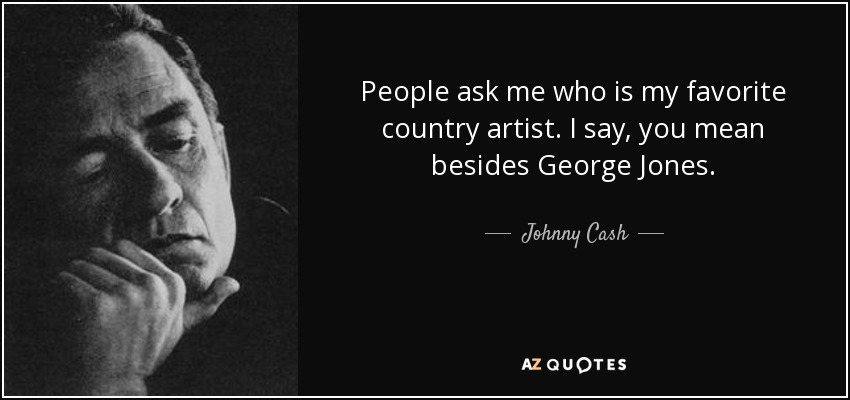 People ask me who is my favorite country artist. I say, you mean besides George Jones. - Johnny Cash