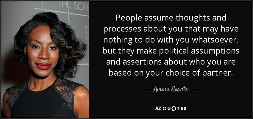 People assume thoughts and processes about you that may have nothing to do with you whatsoever, but they make political assumptions and assertions about who you are based on your choice of partner. - Amma Asante