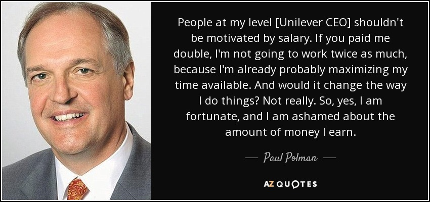 People at my level [Unilever CEO] shouldn't be motivated by salary. If you paid me double, I'm not going to work twice as much, because I'm already probably maximizing my time available. And would it change the way I do things? Not really. So, yes, I am fortunate, and I am ashamed about the amount of money I earn. - Paul Polman