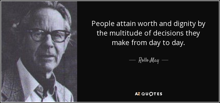 People attain worth and dignity by the multitude of decisions they make from day to day. - Rollo May