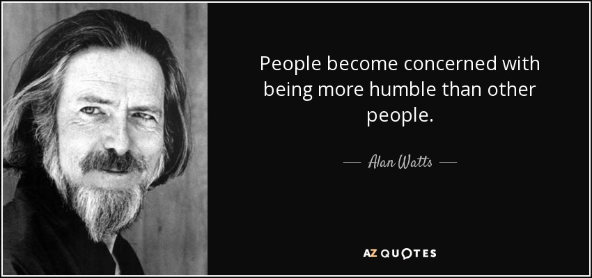 People become concerned with being more humble than other people. - Alan Watts