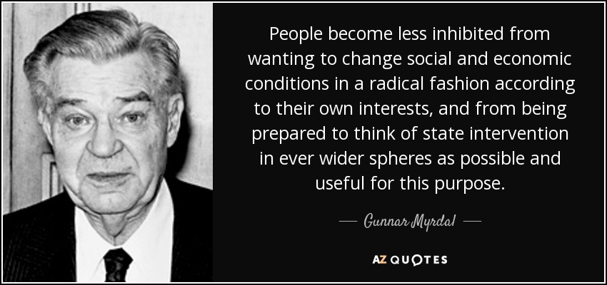 People become less inhibited from wanting to change social and economic conditions in a radical fashion according to their own interests, and from being prepared to think of state intervention in ever wider spheres as possible and useful for this purpose. - Gunnar Myrdal
