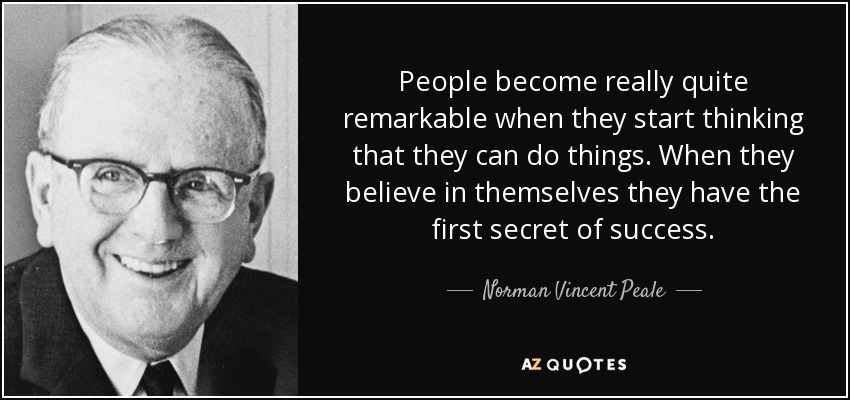 People become really quite remarkable when they start thinking that they can do things. When they believe in themselves they have the first secret of success. - Norman Vincent Peale