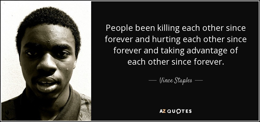 People been killing each other since forever and hurting each other since forever and taking advantage of each other since forever. - Vince Staples