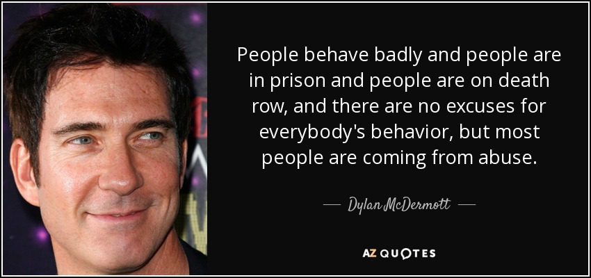 People behave badly and people are in prison and people are on death row, and there are no excuses for everybody's behavior, but most people are coming from abuse. - Dylan McDermott