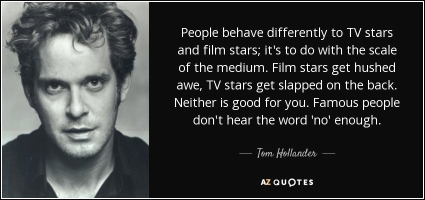 People behave differently to TV stars and film stars; it's to do with the scale of the medium. Film stars get hushed awe, TV stars get slapped on the back. Neither is good for you. Famous people don't hear the word 'no' enough. - Tom Hollander