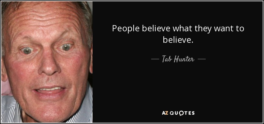 People believe what they want to believe. - Tab Hunter