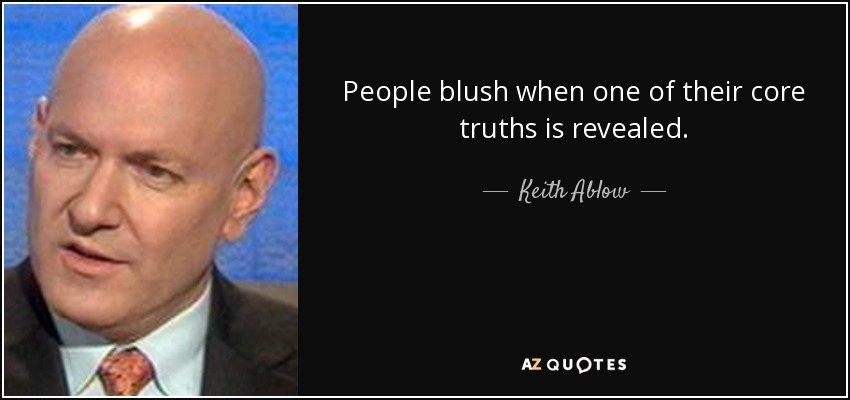People blush when one of their core truths is revealed. - Keith Ablow