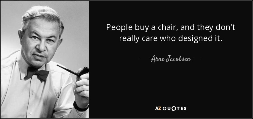 People buy a chair, and they don't really care who designed it. - Arne Jacobsen