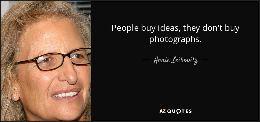 People buy ideas, they don't buy photographs. - Annie Leibovitz