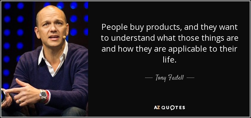 People buy products, and they want to understand what those things are and how they are applicable to their life. - Tony Fadell
