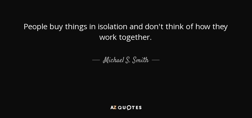 People buy things in isolation and don't think of how they work together. - Michael S. Smith