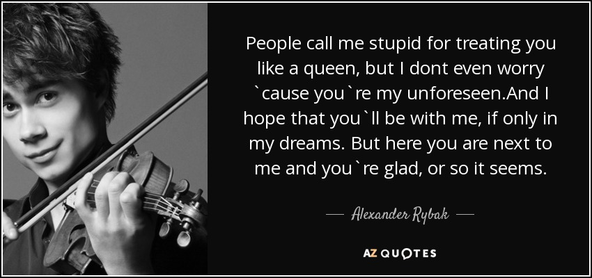 People call me stupid for treating you like a queen, but I dont even worry `cause you`re my unforeseen.And I hope that you`ll be with me, if only in my dreams. But here you are next to me and you`re glad, or so it seems. - Alexander Rybak