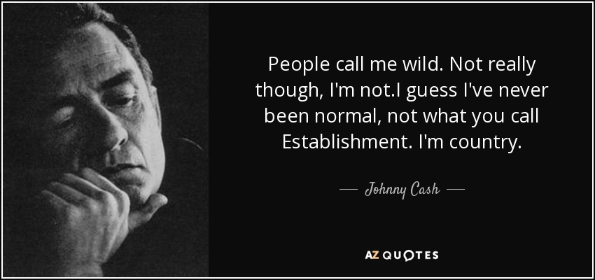 People call me wild. Not really though, I'm not.I guess I've never been normal, not what you call Establishment. I'm country. - Johnny Cash