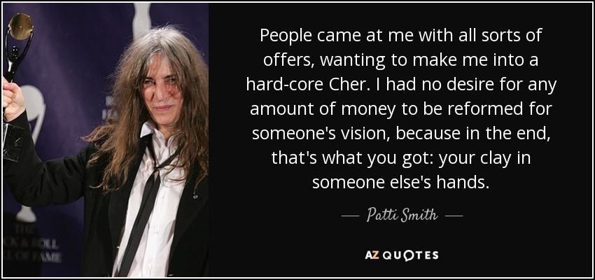 People came at me with all sorts of offers, wanting to make me into a hard-core Cher. I had no desire for any amount of money to be reformed for someone's vision, because in the end, that's what you got: your clay in someone else's hands. - Patti Smith
