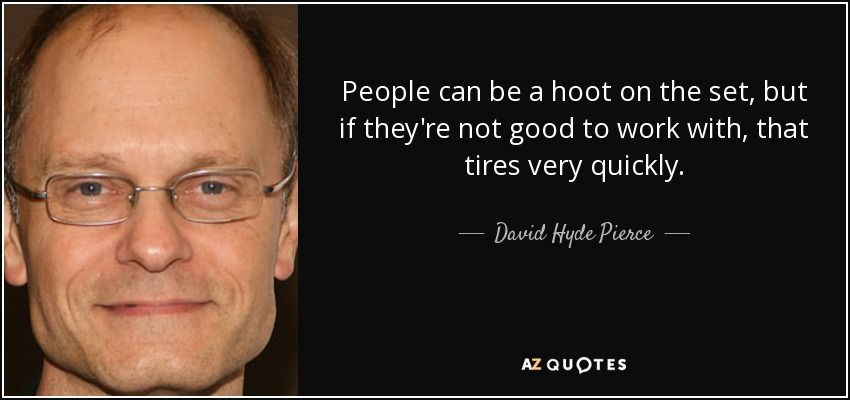 People can be a hoot on the set, but if they're not good to work with, that tires very quickly. - David Hyde Pierce