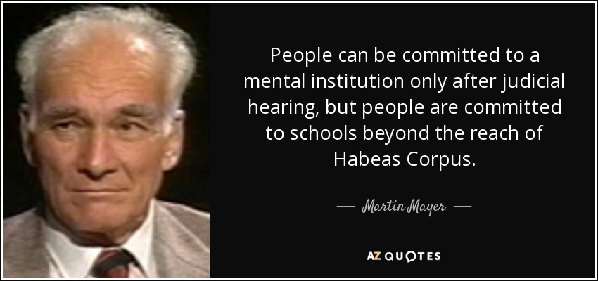 People can be committed to a mental institution only after judicial hearing, but people are committed to schools beyond the reach of Habeas Corpus. - Martin Mayer