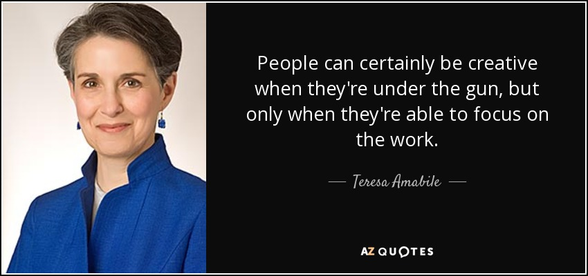 People can certainly be creative when they're under the gun, but only when they're able to focus on the work. - Teresa Amabile