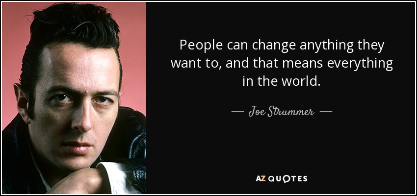 People can change anything they want to, and that means everything in the world. - Joe Strummer