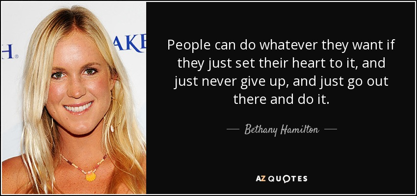 People can do whatever they want if they just set their heart to it, and just never give up, and just go out there and do it. - Bethany Hamilton