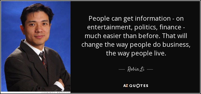 People can get information - on entertainment, politics, finance - much easier than before. That will change the way people do business, the way people live. - Robin Li