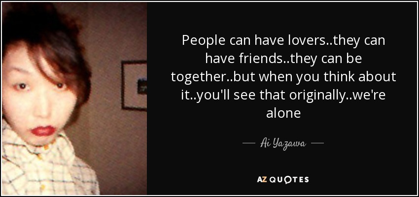 People can have lovers..they can have friends..they can be together..but when you think about it..you'll see that originally..we're alone - Ai Yazawa
