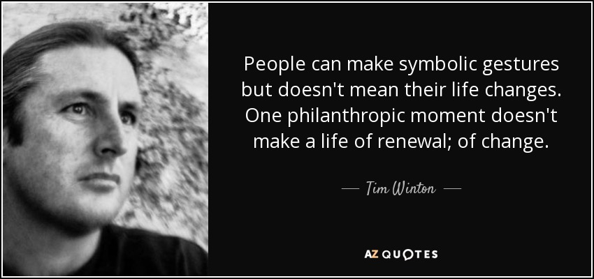 People can make symbolic gestures but doesn't mean their life changes. One philanthropic moment doesn't make a life of renewal; of change. - Tim Winton