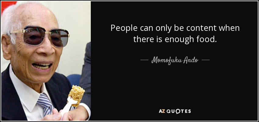 People can only be content when there is enough food. - Momofuku Ando
